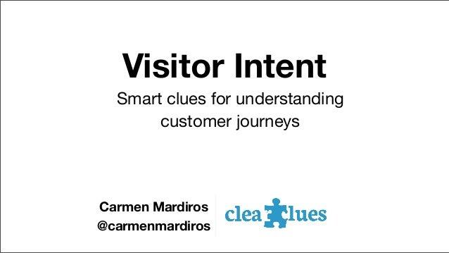 Visitor Intent Smart clues for understanding customer journeys  Carmen Mardiros @carmenmardiros