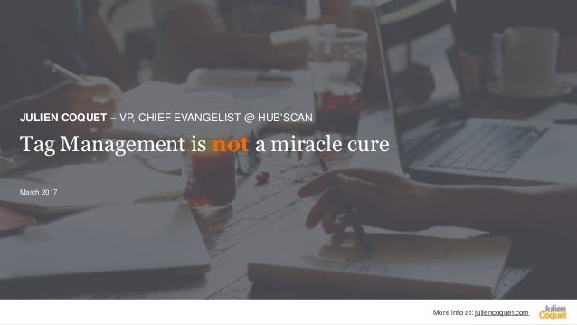 More info at: juliencoquet.com Tag Management is not a miracle cure JULIEN COQUET – VP, CHIEF EVANGELIST @ HUB'SCAN March ...
