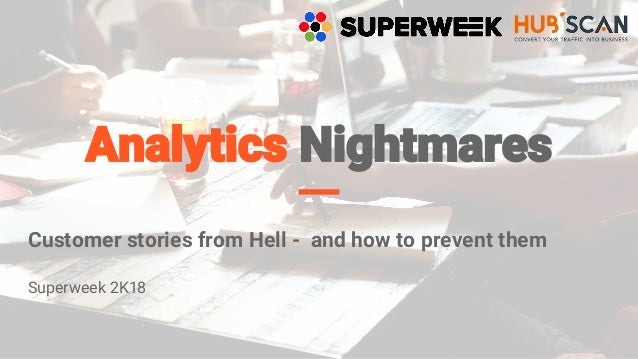 Analytics Nightmares Customer stories from Hell - and how to prevent them Superweek 2K18