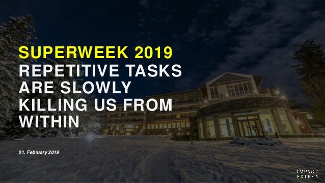 SUPERWEEK 2019 REPETITIVE TASKS ARE SLOWLY KILLING US FROM WITHIN 01. February 2019