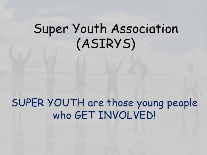 Super Youth Association            (ASIRYS)    SUPER YOUTH are those young people        who GET INVOLVED!