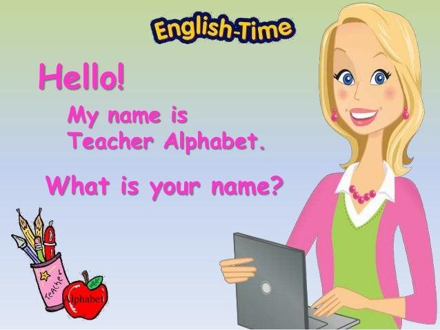 What is your name? Alphabet Hello! My name is Teacher Alphabet.