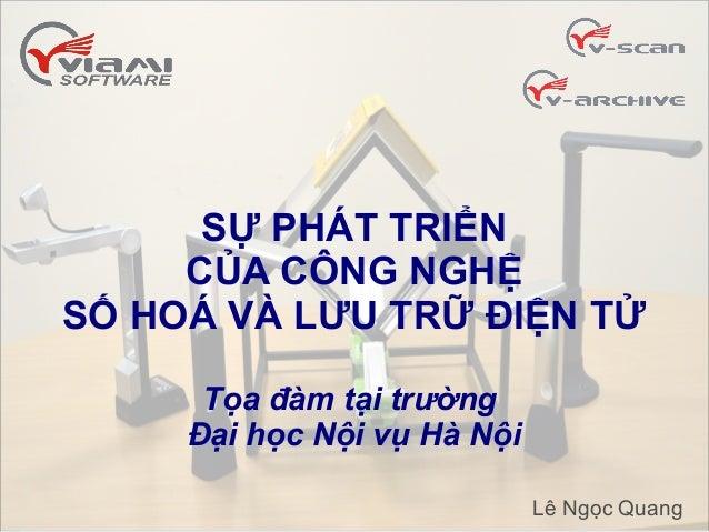 SỰ PHÁT TRIỂN CỦA CÔNG NGHỆ SỐ HOÁ VÀ LƯU TRỮ ĐIỆN TỬ Tọa đàm tại trường Đại học Nội vụ Hà Nội Lê Ngọc Quang