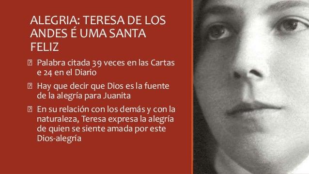ALEGRIA: TERESA DE LOS ANDES É UMA SANTA FELIZ Ꞝ Palabra citada 39 veces en las Cartas e 24 en el Diario Ꞝ Hay que decir q...