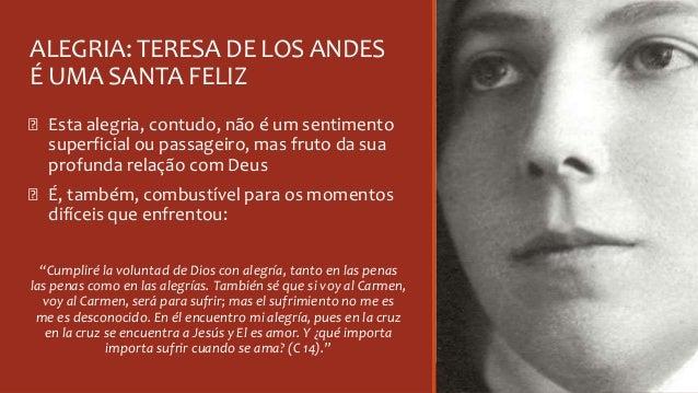 ALEGRIA: TERESA DE LOS ANDES É UMA SANTA FELIZ Ꞝ Esta alegria, contudo, não é um sentimento superficial ou passageiro, mas...