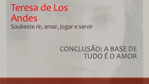 Teresa de Los Andes Soubeste rir, amar, jogar e servir CONCLUSÃO: A BASE DE TUDO É O AMOR