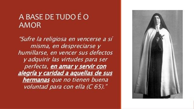 """A BASE DE TUDO É O AMOR """"Sufre la religiosa en vencerse a sí misma, en despreciarse y humillarse, en vencer sus defectos y..."""