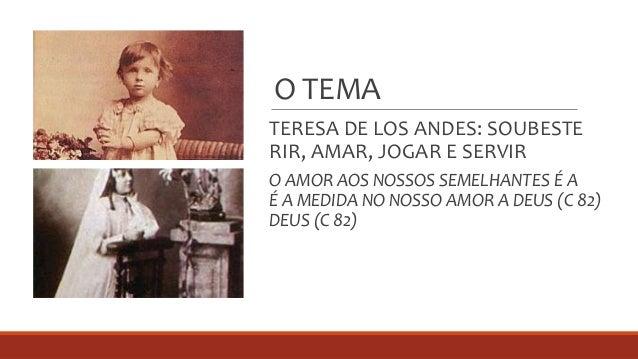 O TEMA TERESA DE LOS ANDES: SOUBESTE RIR, AMAR, JOGAR E SERVIR O AMOR AOS NOSSOS SEMELHANTES É A É A MEDIDA NO NOSSO AMOR ...