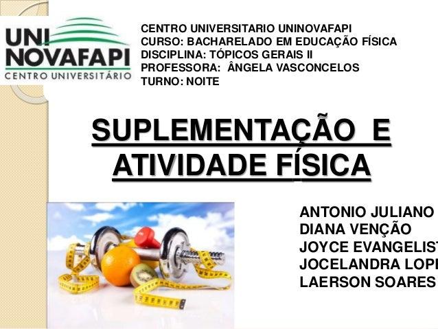SUPLEMENTAÇÃO E ATIVIDADE FÍSICA CENTRO UNIVERSITARIO UNINOVAFAPI CURSO: BACHARELADO EM EDUCAÇÃO FÍSICA DISCIPLINA: TÓPICO...