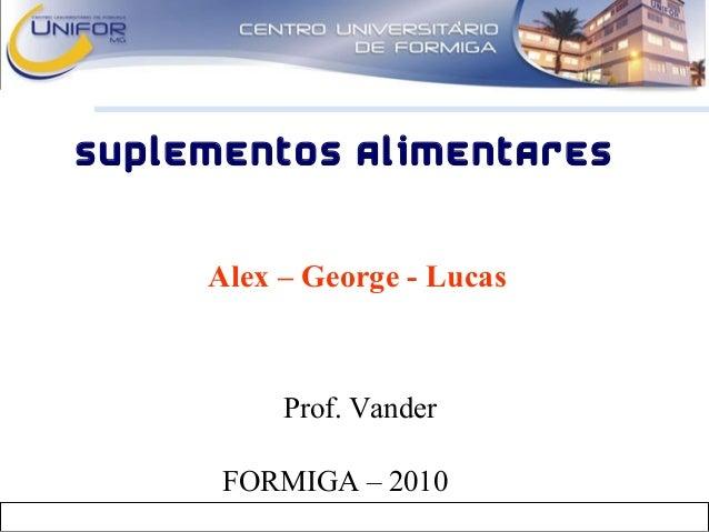 Prof. Vander SUPLEMENTOS ALIMENTARES Alex – George - Lucas FORMIGA – 2010