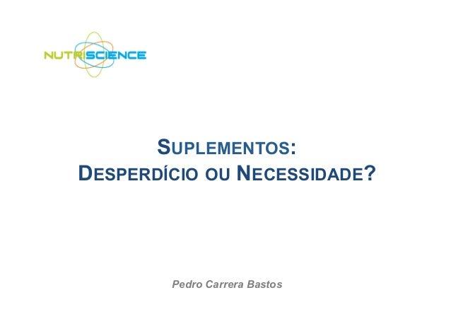 SUPLEMENTOS:DESPERDÍCIO OU NECESSIDADE?        Pedro Carrera Bastos