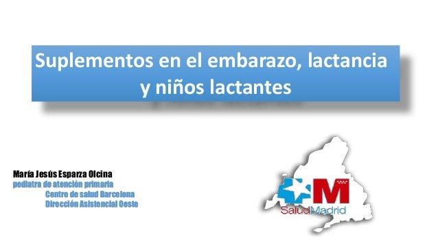 Suplementos en el embarazo, lactancia y niños lactantes María Jesús Esparza Olcina pediatra de atención primaria Centro de...
