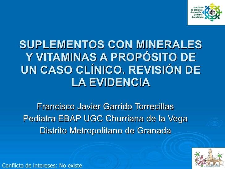 SUPLEMENTOS CON MINERALES Y VITAMINAS A PROPÓSITO DE UN CASO CLÍNICO. REVISIÓN DE LA EVIDENCIA   Francisco Javier Garrido ...
