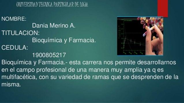UNIVERSIDAD TECNICA PARTICULAR DE LOJA NOMBRE: Dania Merino A. TITULACION: Bioquímica y Farmacia. CEDULA: 1900805217 Bioqu...