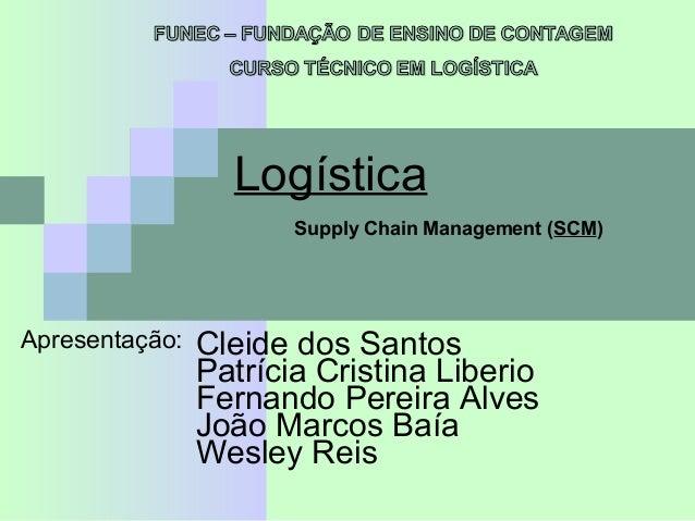 Logística Apresentação: Patrícia Cristina Liberio Fernando Pereira Alves Cleide dos Santos João Marcos Baía Supply Chain M...