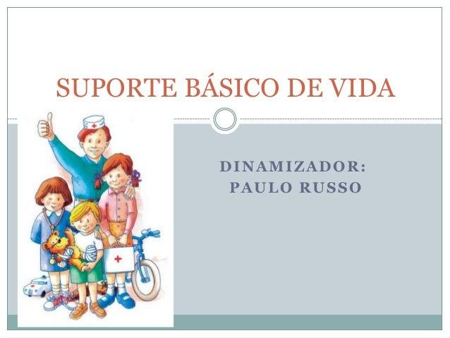 DINAMIZADOR:PAULO RUSSOSUPORTE BÁSICO DE VIDA