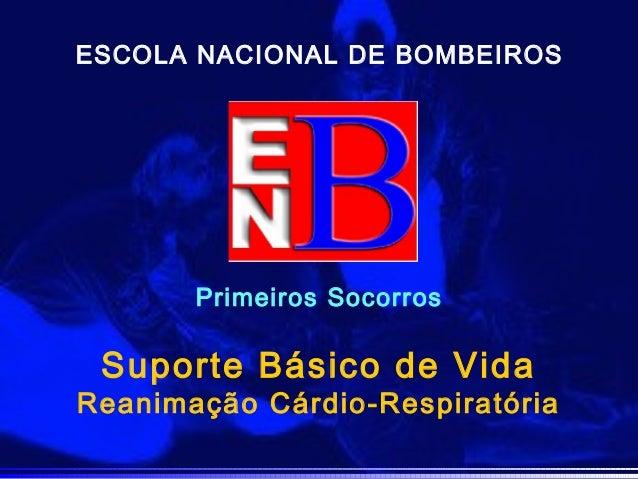 Primeiros Socorros ESCOLA NACIONAL DE BOMBEIROS Suporte Básico de Vida Reanimação Cárdio-Respiratória