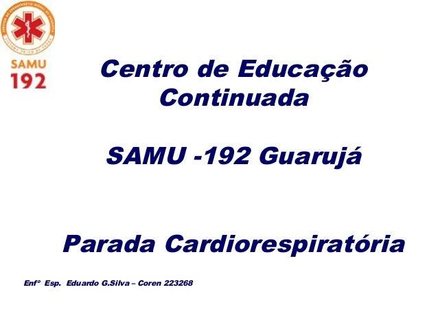 Centro de Educação Continuada SAMU -192 Guarujá Parada Cardiorespiratória Enfº Esp. Eduardo G.Silva – Coren 223268