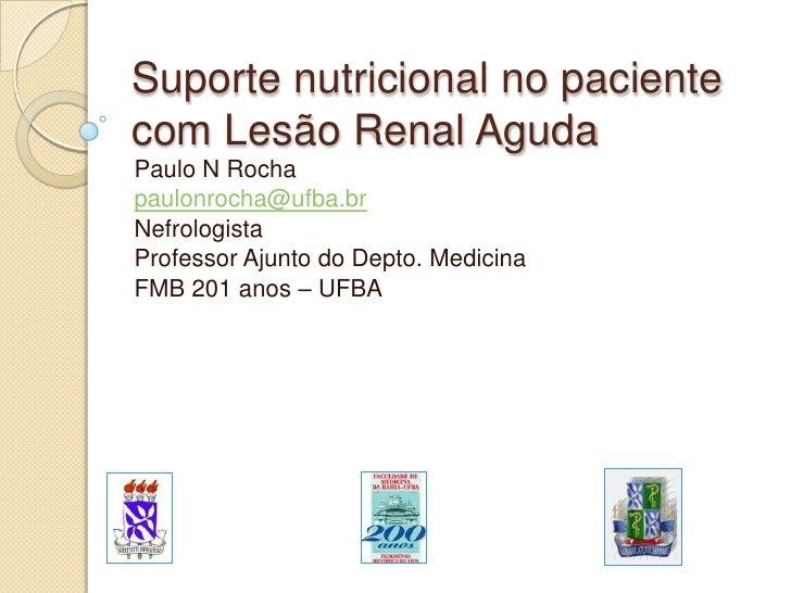 Suporte nutricional no paciente com Lesão Renal Aguda<br />Paulo N Rocha<br />paulonrocha@ufba.br<br />Nefrologista<br />P...