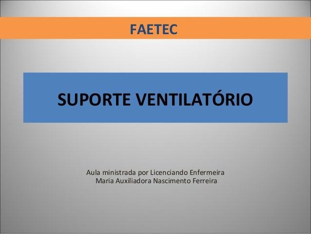 SUPORTE VENTILATÓRIO Aula ministrada por Licenciando Enfermeira Maria Auxiliadora Nascimento Ferreira FAETEC