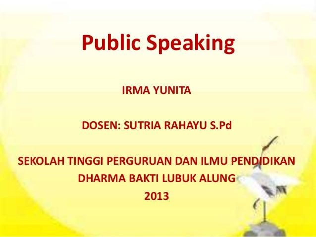 Public Speaking IRMA YUNITA DOSEN: SUTRIA RAHAYU S.Pd SEKOLAH TINGGI PERGURUAN DAN ILMU PENDIDIKAN DHARMA BAKTI LUBUK ALUN...