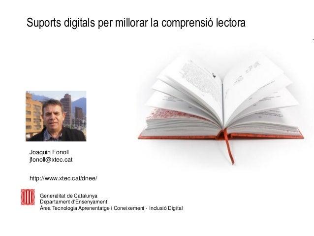 Suports digitals per millorar la comprensió lectora Joaquin Fonoll jfonoll@xtec.cat http://www.xtec.cat/dnee/ Generalitat ...