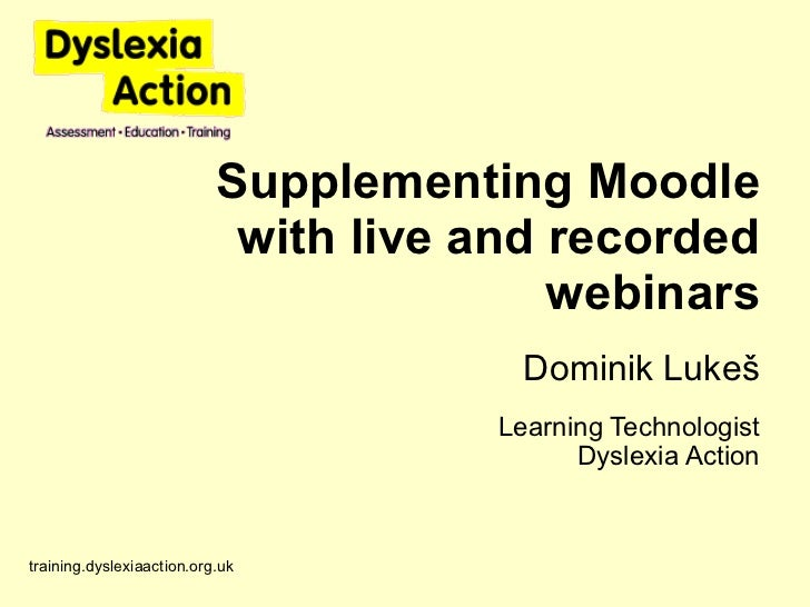 Supplementing Moodle with live and recorded webinars Dominik Luke š Learning Technologist Dyslexia Action training.dyslexi...