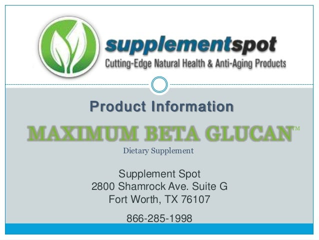 Product Information  MAXIMUM BETA GLUCAN  TM  Dietary Supplement  Supplement Spot 2800 Shamrock Ave. Suite G Fort Worth, T...