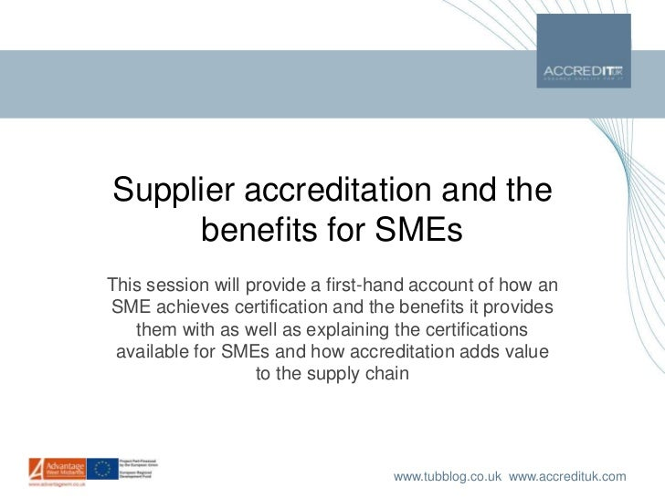Supplier accreditation and the benefits for SMEs<br />This session will provide a first-hand account of how an SME achieve...