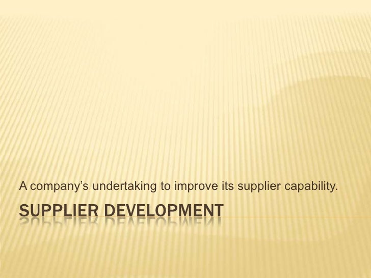 Supplier Development<br />A company's undertaking to improve its supplier capability.<br />