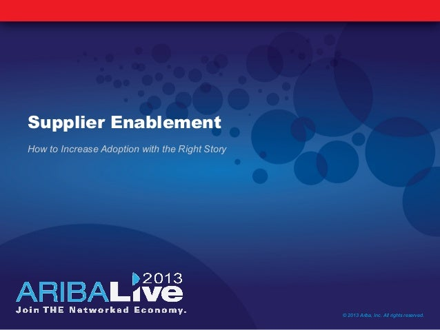 Supplier EnablementHow to Increase Adoption with the Right Story© 2013 Ariba, Inc. All rights reserved.