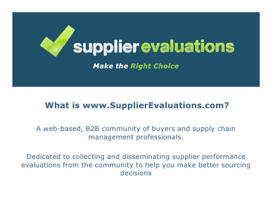 Make the Right Choice           What is www.SupplierEvaluations.com?      A web-based, B2B community of buyers and supply ...