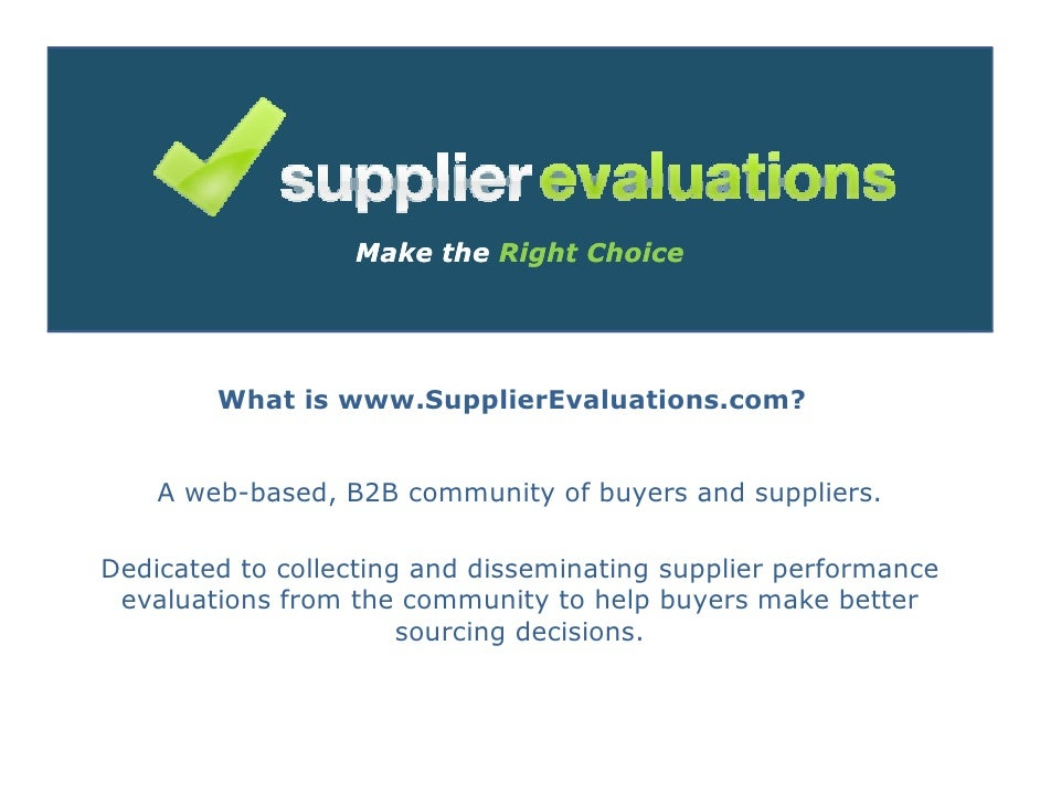 Make the Right Choice             What is www.SupplierEvaluations.com?       A web-based, B2B community of buyers and supp...