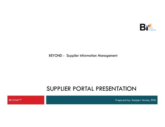 BEYOND - Supplier Information Management SUPPLIER PORTAL PRESENTATION Prepared by: Sanjeev Verma, SPMBEYOND™