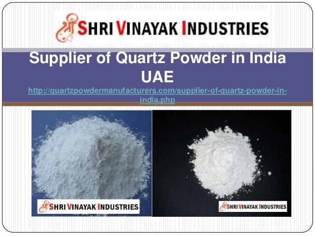 Supplier of Quartz Powder in India UAE http://quartzpowdermanufacturers.com/supplier-of-quartz-powder-in- india.php