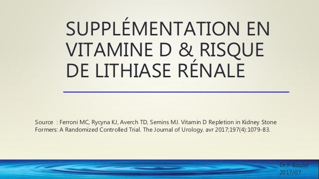 SUPPLÉMENTATION EN VITAMINE D & RISQUE DE LITHIASE RÉNALE Source : Ferroni MC, Rycyna KJ, Averch TD, Semins MJ. Vitamin D ...