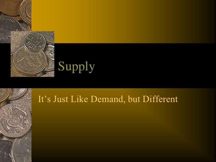 Supply<br />It's Just Like Demand, but Different<br />