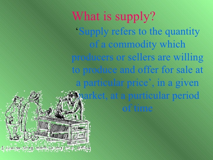 What is supply? 'Supply refers to the quantity    of a commodity whichproducers or sellers are willingto produce and offer...