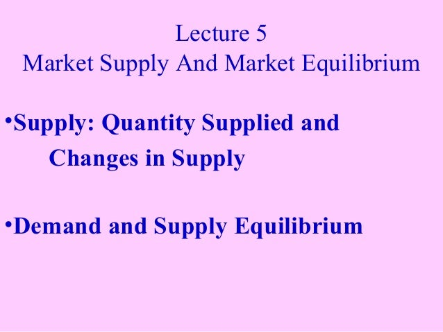 Lecture 5 Market Supply And Market Equilibrium •Supply: Quantity Supplied and Changes in Supply •Demand and Supply Equilib...
