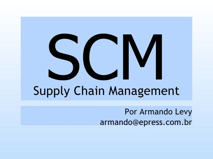SCM Supply Chain Management                Por Armando Levy           armando@epress.com.br