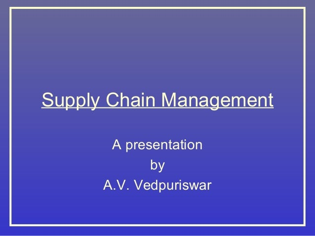 Supply Chain Management A presentation by A.V. Vedpuriswar