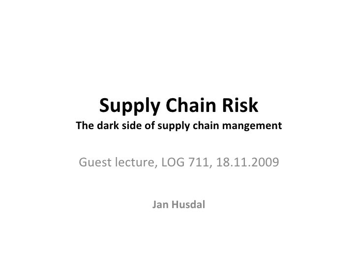Supply Chain Risk The dark side of supply chain mangement Guest lecture, LOG 711, 18.11.2009 Jan Husdal