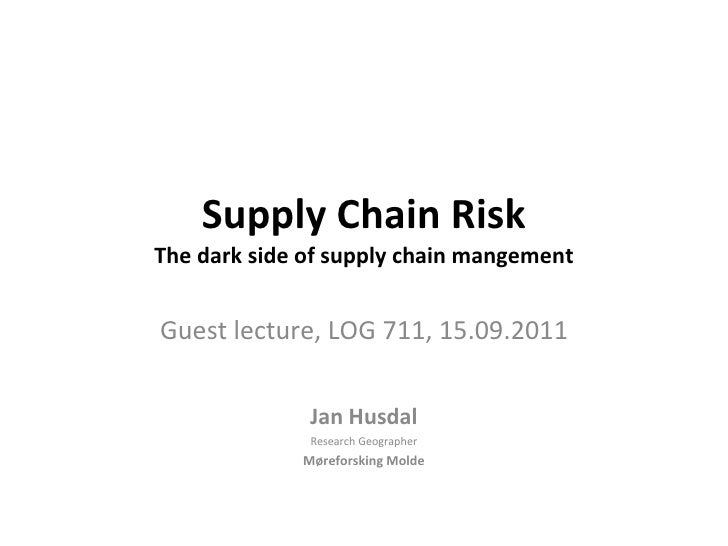 Supply Chain Risk The dark side of supply chain mangement Guest lecture, LOG 711, 15.09.2011 Jan Husdal Research   Geograp...