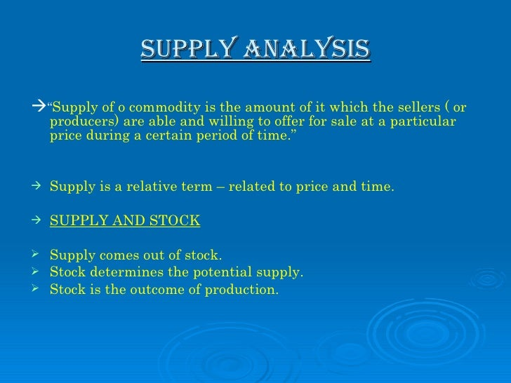 "SUPPLY ANALYSIS <ul><li> "" Supply of o commodity is the amount of it which the sellers ( or producers) are able and willi..."