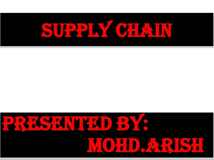 SUPPLY CHAIN<br />Presented by: 		         				MOHD.ARISH<br />