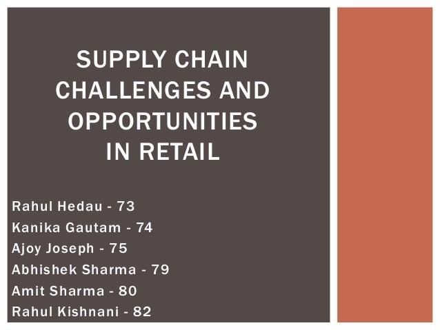 SUPPLY CHAIN     CHALLENGES AND      OPPORTUNITIES         IN RETAILRahul Hedau - 73Kanika Gautam - 74Ajoy Joseph - 75Abhi...
