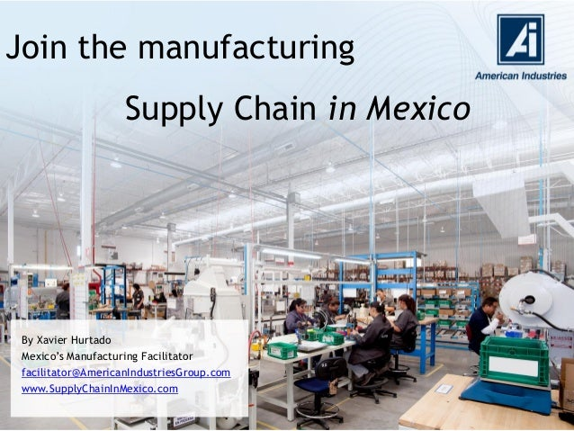 Join the manufacturing By Xavier Hurtado Mexico's Manufacturing Facilitator facilitator@AmericanIndustriesGroup.com www.Su...