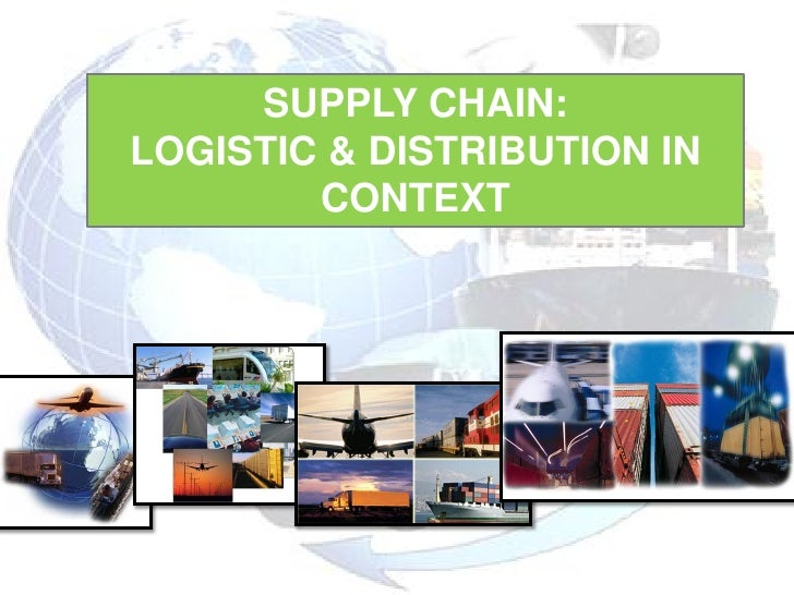 SUPPLY CHAIN:LOGISTIC & DISTRIBUTION IN        CONTEXT