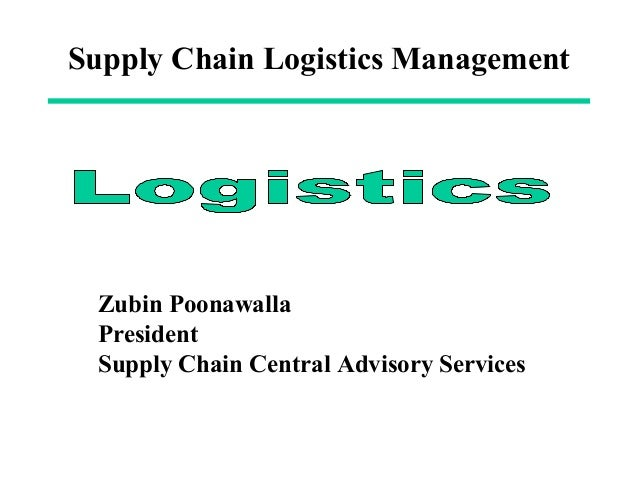 Supply Chain Logistics Management Zubin Poonawalla President Supply Chain Central Advisory Services