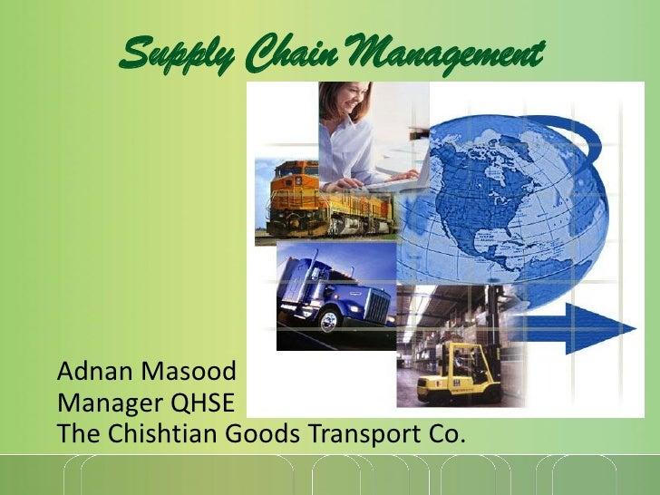 Supply Chain ManagementAdnan MasoodManager QHSEThe Chishtian Goods Transport Co.